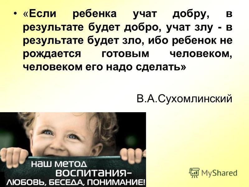 «Если ребенка учат добру, в результате будет добро, учат злу - в результате будет зло, ибо ребенок не рождается готовым человеком, человеком его надо сделать» В.А.Сухомлинский