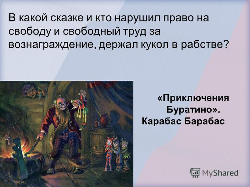 В какой сказке и кто нарушил право на свободу и свободный труд за вознаграждение, держал кукол в рабстве? «Приключения Буратино». Карабас Барабас