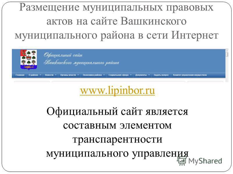 Размещение муниципальных правовых актов на сайте Вашкинского муниципального района в сети Интернет www.lipinbor.ru Официальный сайт является составным элементом транспарентности муниципального управления