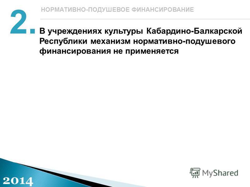 В учреждениях культуры Кабардино-Балкарской Республики механизм нормативно-подушевого финансирования не применяется 2. НОРМАТИВНО-ПОДУШЕВОЕ ФИНАНСИРОВАНИЕ 2014