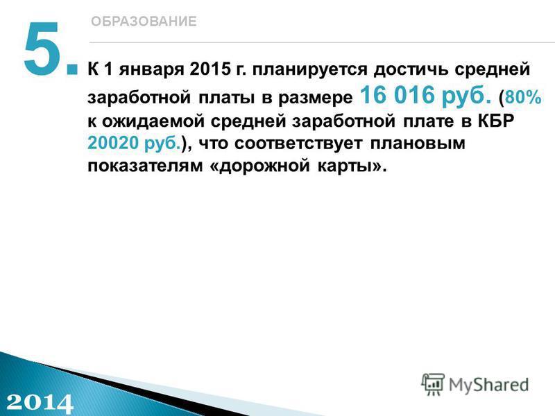 К 1 января 2015 г. планируется достичь средней заработной платы в размере 16 016 руб. (80% к ожидаемой средней заработной плате в КБР 20020 руб.), что соответствует плановым показателям «дорожной карты». 5. ОБРАЗОВАНИЕ 2014