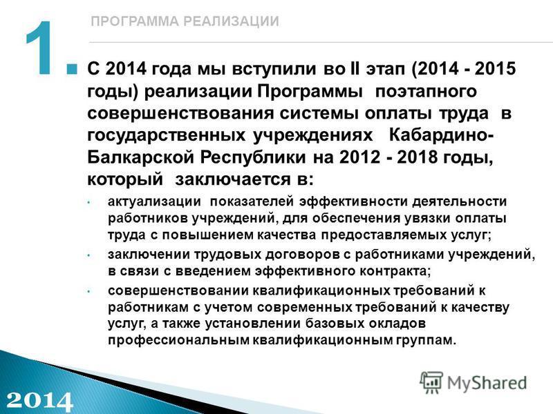 С 2014 года мы вступили во II этап (2014 - 2015 годы) реализации Программы поэтапного совершенствования системы оплаты труда в государственных учреждениях Кабардино- Балкарской Республики на 2012 - 2018 годы, который заключается в: актуализации показ