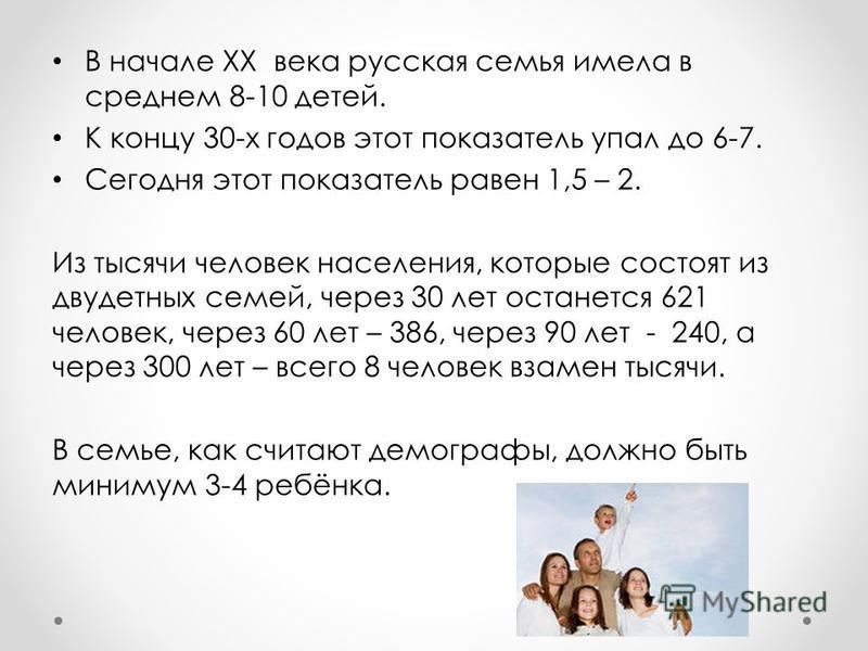 В начале XX века русская семья имела в среднем 8-10 детей. К концу 30-х годов этот показатель упал до 6-7. Сегодня этот показатель равен 1,5 – 2. Из тысячи человек населения, которые состоят из двухдетных семей, через 30 лет останется 621 человек, че