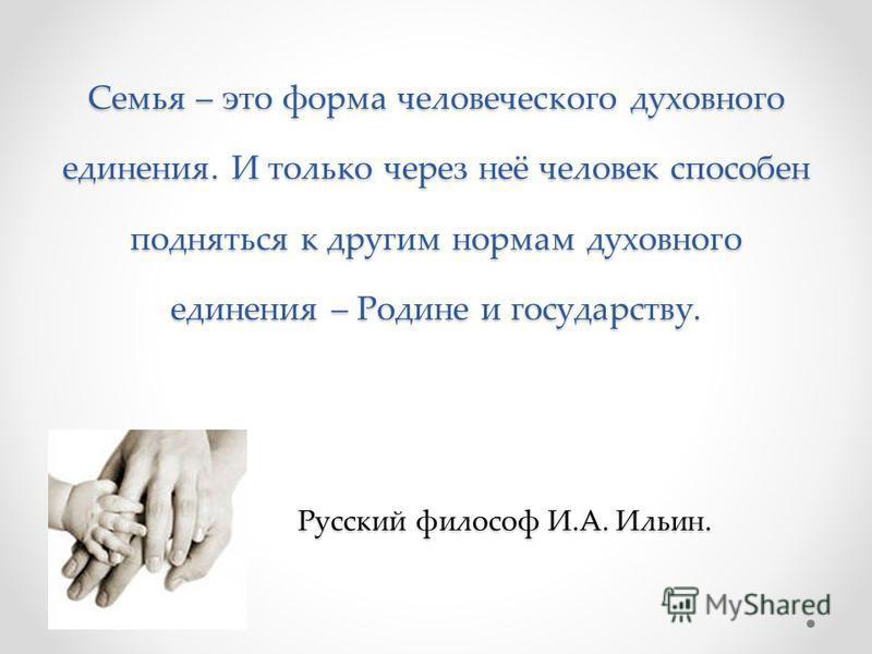 Семья – это форма человеческого духовного единения. И только через неё человек способен подняться к другим нормам духовного единения – Родине и государству. Русский философ И.А. Ильин.