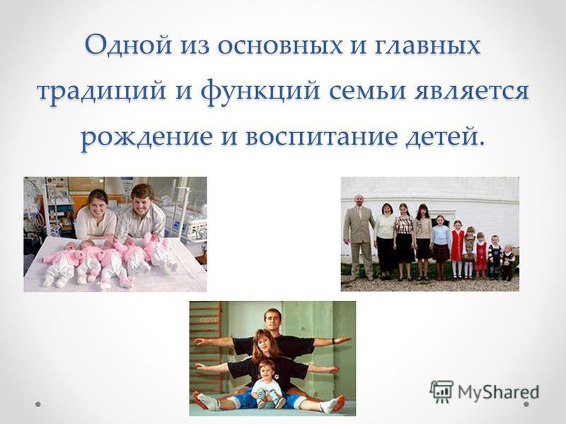 Одной из основных и главных традиций и функций семьи является рождение и воспитание детей.