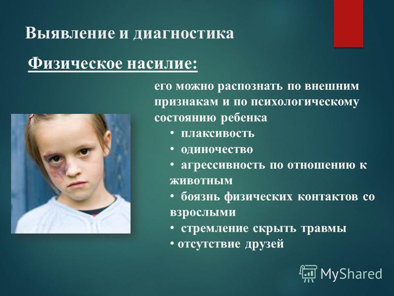 Выявление и диагностика Физическое насилие: его можно распознать по внешним признакам и по психологическому состоянию ребенка плаксивость одиночество агрессивность по отношению к животным боязнь физических контактов со взрослыми стремление скрыть тра