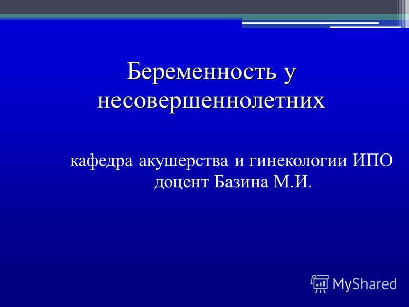 Беременность у несовершеннолетних кафедра акушерства и гинекологии ИПО доцент Базина М.И.