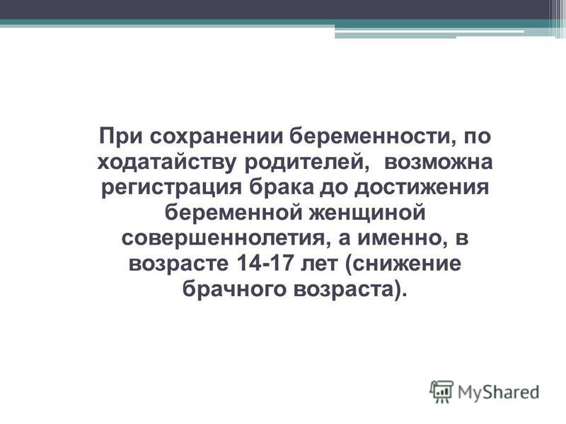 При сохранении беременности, по ходатайству родителей, возможна регистрация брака до достижения беременной женщиной совершеннолетия, а именно, в возрасте 14-17 лет (снижение брачного возраста).