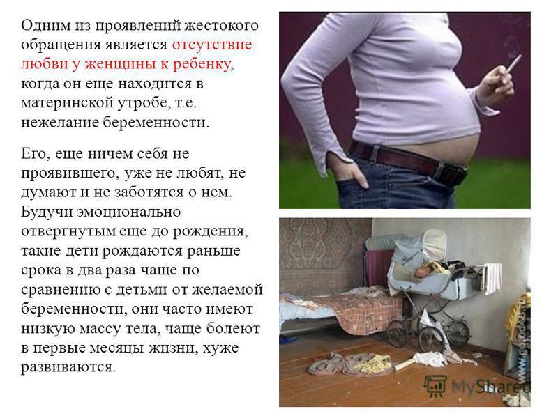 Одним из проявлений жестокого обращения является отсутствие любви у женщины к ребенку, когда он еще находится в материнской утробе, т.е. нежелание беременности. Его, еще ничем себя не проявившего, уже не любят, не думают и не заботятся о нем. Будучи