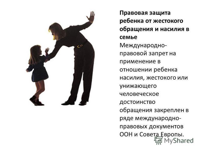 Правовая защита ребенка от жестокого обращения и насилия в семье Международно- правовой запрет на применение в отношении ребенка насилия, жестокого или унижающего человеческое достоинство обращения закреплен в ряде международно- правовых документов О