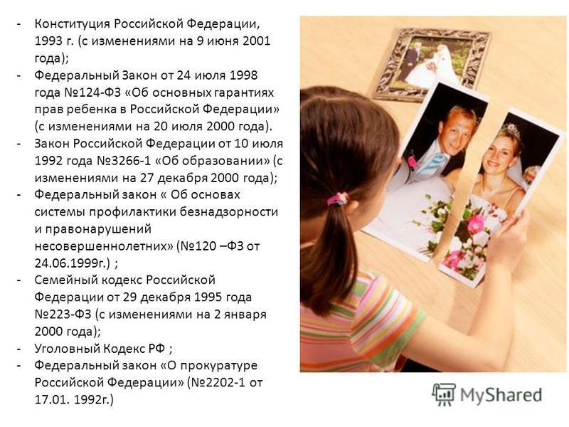 -Конституция Российской Федерации, 1993 г. (с изменениями на 9 июня 2001 года); -Федеральный Закон от 24 июля 1998 года 124-ФЗ «Об основных гарантиях прав ребенка в Российской Федерации» (с изменениями на 20 июля 2000 года). -Закон Российской Федерац
