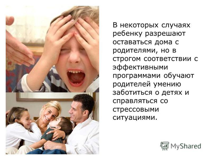 В некоторых случаях ребенку разрешают оставаться дома с родителями, но в строгом соответствии с эффективными программами обучают родителей умению заботиться о детях и справляться со стрессовыми ситуациями.