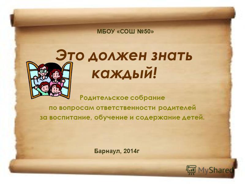 Это должен знать каждый! Родительское собрание по вопросам ответственности родителей за воспитание, обучение и содержание детей. МБОУ «СОШ 50» Барнаул, 2014 г