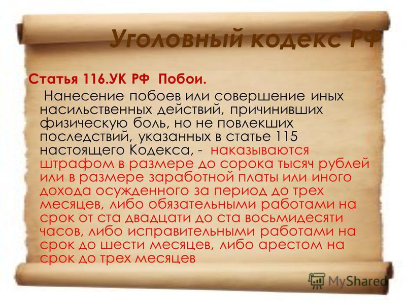 Уголовный кодекс РФ Статья 116. УК РФ Побои. Нанесение побоев или совершение иных насильственных действий, причинивших физическую боль, но не повлекших последствий, указанных в статье 115 настоящего Кодекса, - наказываются штрафом в размере до сорока