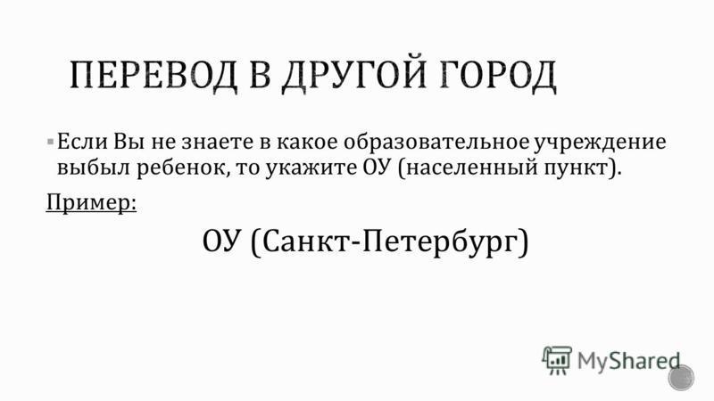 Если Вы не знаете в какое образовательное учреждение выбыл ребенок, то укажите ОУ ( населенный пункт ). Пример : ОУ ( Санкт - Петербург )