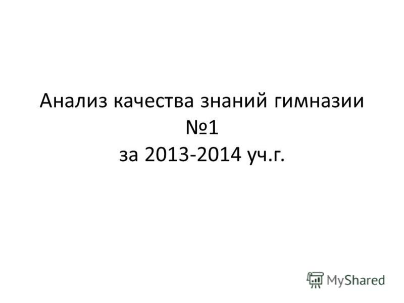 Анализ качества знаний гимназии 1 за 2013-2014 уч.г.