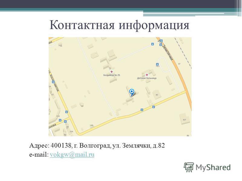Контактная информация Адрес: 400138, г. Волгоград, ул. Землячки, д.82 e-mail: vokgw@mail.ruvokgw@mail.ru