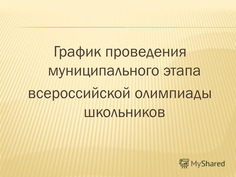 График проведения муниципального этапа всероссиойскоой олимпиады школьников