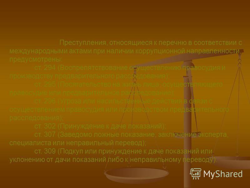 Преступления, относящиеся к перечню в соответствии с международными актами при наличии коррупционной направленности, предусмотрены: ст. 294 (Воспрепятствование осуществлению правосудия и производству предварительного расследования); ст. 295 (Посягате