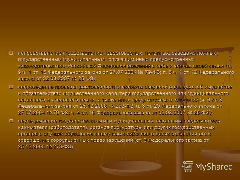 непредставление (представление недостоверных, неполных, заведомо ложных) государственным (муниципальным) служащим иных предусмотренных законодательством Российской Федерации сведений о себе и членах своей семьи (п. 9 ч. 1 ст. 15 Федерального закона о