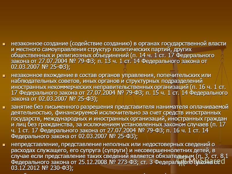 незаконное создание (содействие созданию) в органах государственной власти и местного самоуправления структур политических партий, других общественных и религиозных объединений (п. 14 ч. 1 ст. 17 Федерального закона от 27.07.2004 79-ФЗ; п. 13 ч. 1 ст