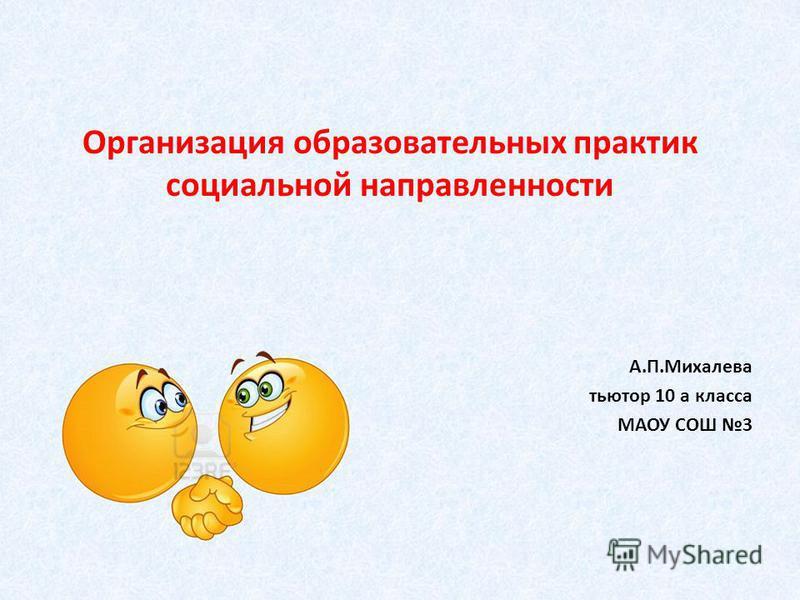Организация образовательных практик социальной направленности А.П.Михалева тьютор 10 а класса МАОУ СОШ 3