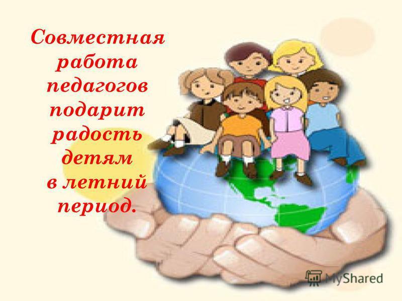 Совместная работа педагогов подарит радость детям в летний период.