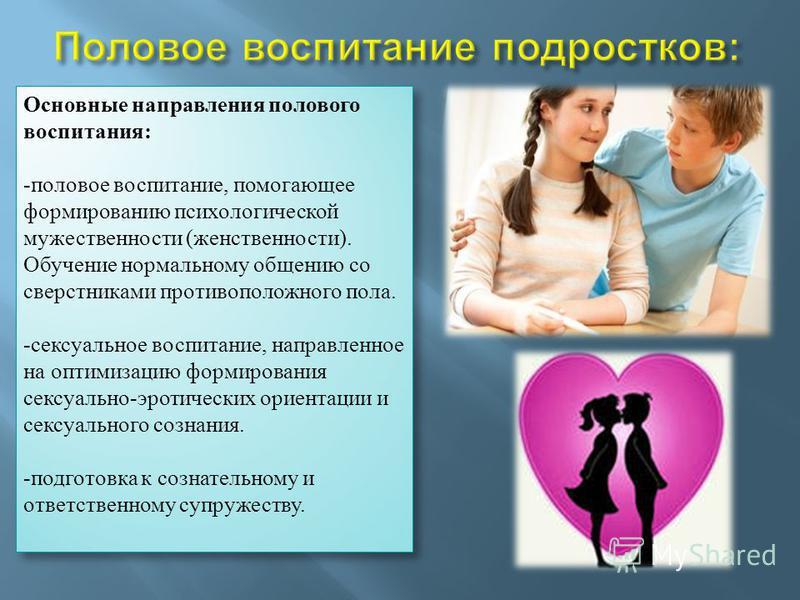 Основные направления полового воспитания: - половое воспитание, помогающее формированию психологической мужественности (женственности). Обучение нормальному общению со сверстниками противоположного пола. - сексуальное воспитание, направленное на опти