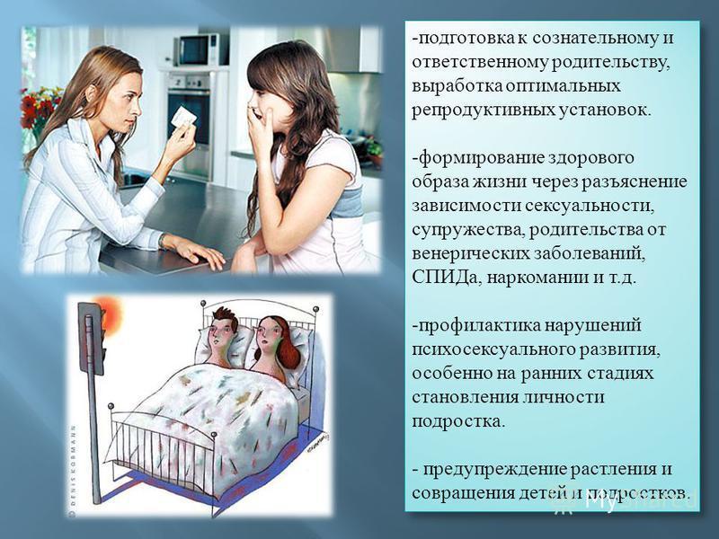 - подготовка к сознательному и ответственному родительству, выработка оптимальных репродуктивных установок. - формирование здорового образа жизни через разъяснение зависимости сексуальности, супружества, родительства от венерических заболеваний, СПИД