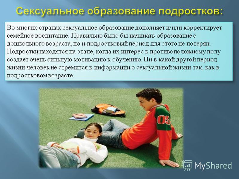 Во многих странах сексуальное образование дополняет и/или корректирует семейное воспитание. Правильно было бы начинать образование с дошкольного возраста, но и подростковый период для этого не потерян. Подростки находятся на этапе, когда их интерес к