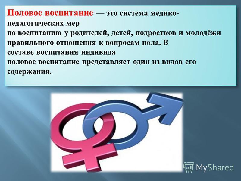 Половое воспитание это система медико- педагогических мер по воспитанию у родителей, детей, подростков и молодёжи правильного отношения к вопросам пола. В составе воспитания индивида половое воспитание представляет один из видов его содержания. Полов