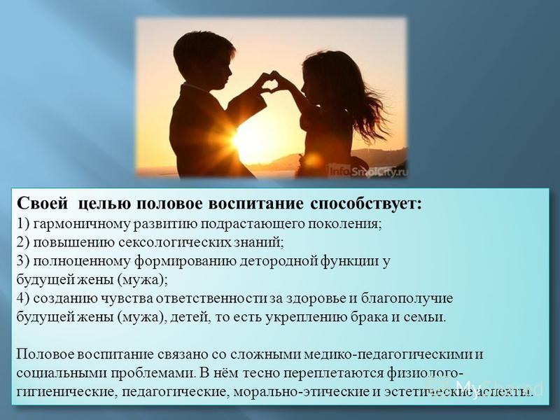 Своей целью половое воспитание способствует: 1) гармоничному развитию подрастающего поколения; 2) повышению сексологических знаний; 3) полноценному формированию детородной функции у будущей жены (мужа); 4) созданию чувства ответственности за здоровье
