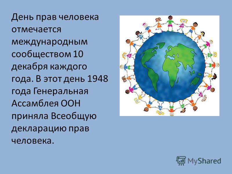 День прав человека отмечается международным сообществом 10 декабря каждого года. В этот день 1948 года Генеральная Ассамблея ООН приняла Всеобщую декларацию прав человека.