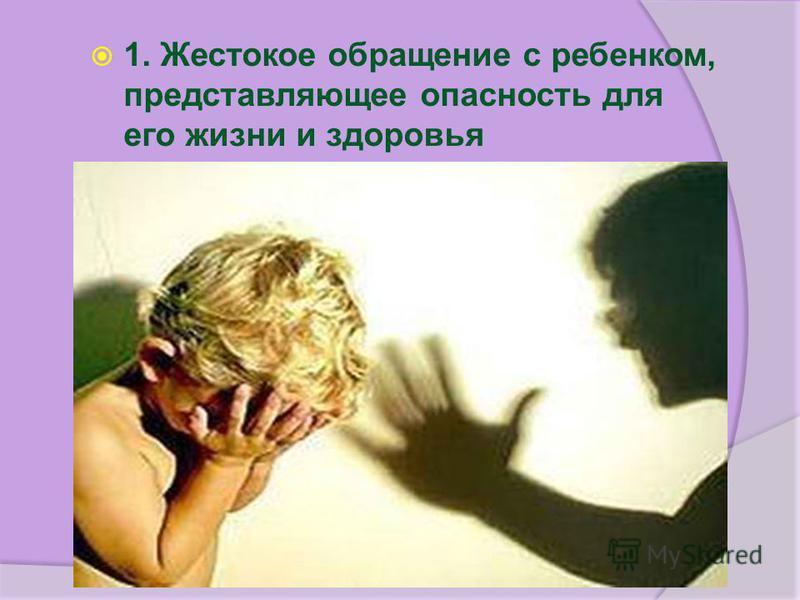 1. Жестокое обращение с ребенком, представляющее опасность для его жизни и здоровья