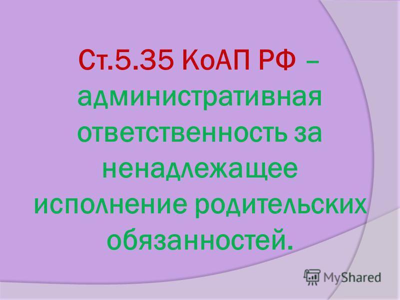 Ст.5.35 КоАП РФ – административная ответственность за ненадлежащее исполнение родительских обязанностей.