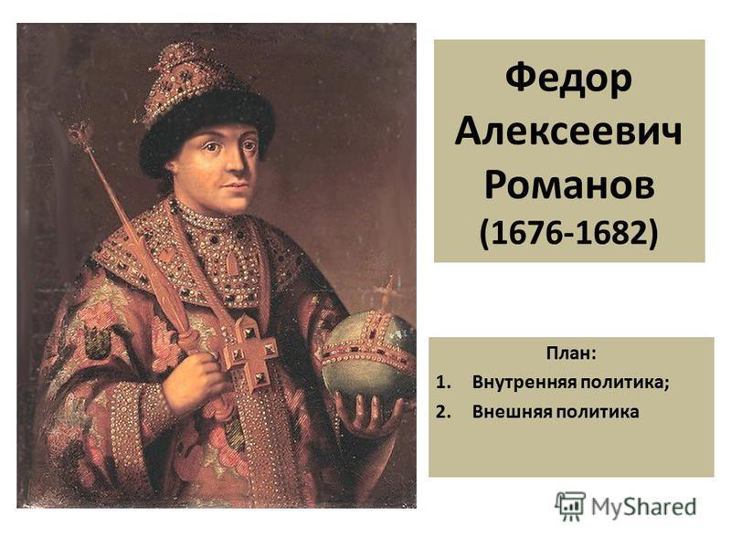 Федор Алексеевич Романов (1676-1682) План: 1. Внутренняя политика; 2. Внешняя политика
