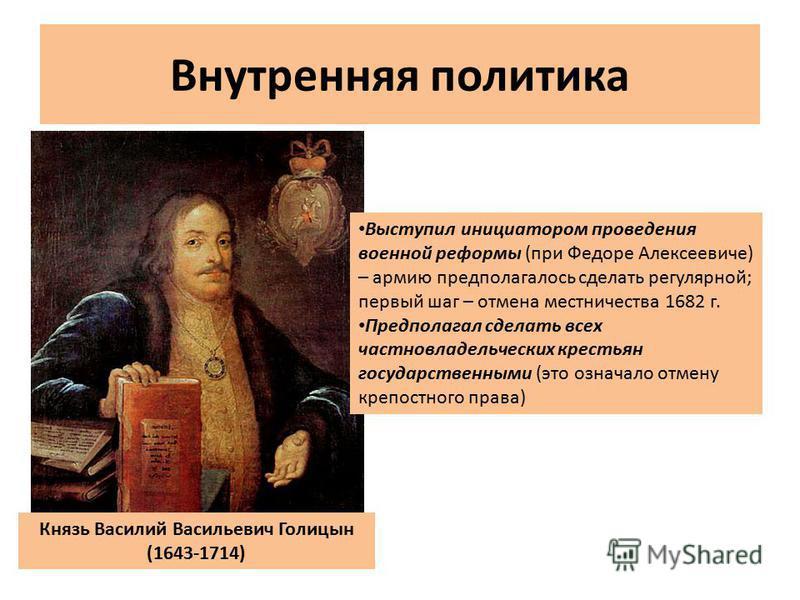 Внутренняя политика Князь Василий Васильевич Голицын (1643-1714) Выступил инициатором проведения военной реформы (при Федоре Алексеевиче) – армию предполагалось сделать регулярной; первый шаг – отмена местничества 1682 г. Предполагал сделать всех час