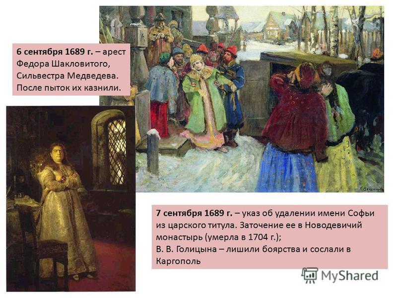 6 сентября 1689 г. – арест Федора Шакловитого, Сильвестра Медведева. После пыток их казнили. 7 сентября 1689 г. – указ об удалении имени Софьи из царского титула. Заточение ее в Новодевичий монастырь (умерла в 1704 г.); В. В. Голицына – лишили боярст