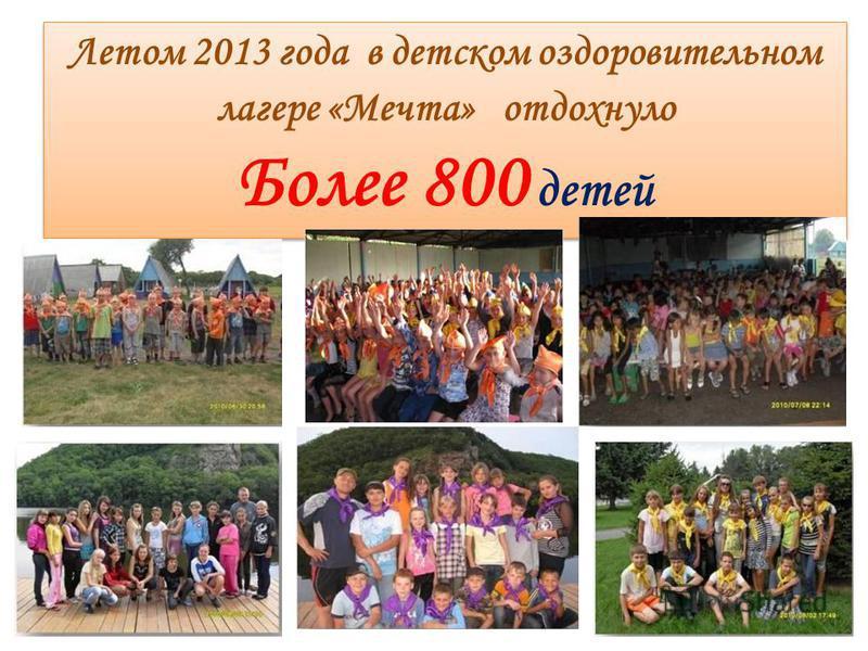 Летом 2013 года в детском оздоровительном лагере «Мечта» отдохнуло Более 800 детей Летом 2013 года в детском оздоровительном лагере «Мечта» отдохнуло Более 800 детей