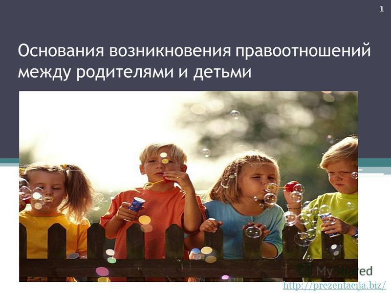 Основания возникновения правоотношений между родителями и детьми 1 http://prezentacija.biz/