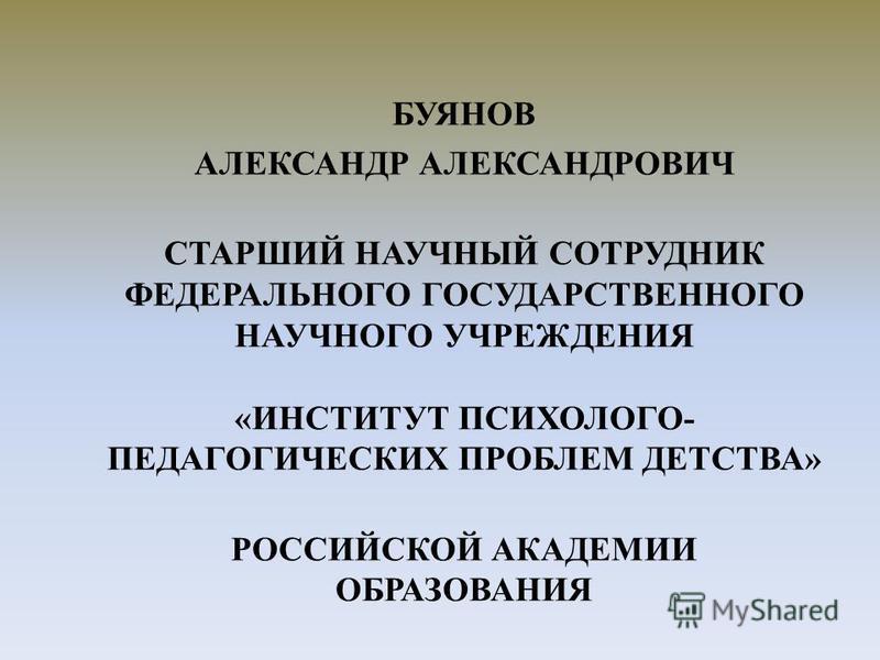 БУЯНОВ АЛЕКСАНДР АЛЕКСАНДРОВИЧ СТАРШИЙ НАУЧНЫЙ СОТРУДНИК ФЕДЕРАЛЬНОГО ГОСУДАРСТВЕННОГО НАУЧНОГО УЧРЕЖДЕНИЯ «ИНСТИТУТ ПСИХОЛОГО- ПЕДАГОГИЧЕСКИХ ПРОБЛЕМ ДЕТСТВА» РОССИЙСКОЙ АКАДЕМИИ ОБРАЗОВАНИЯ