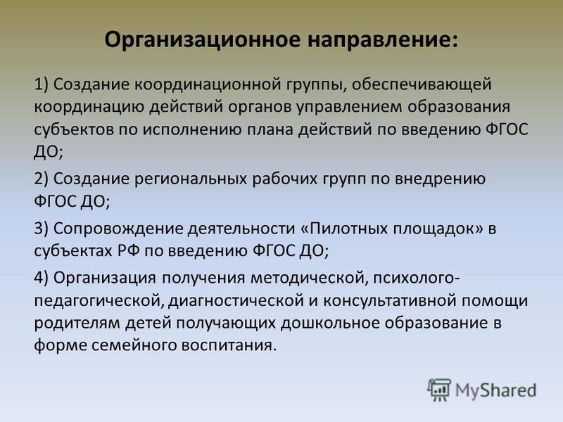 Организационное направление: 1) Создание координационной группы, обеспечивающей координацию действий органов управлением образования субъектов по исполнению плана действий по введению ФГОС ДО; 2) Создание региональных рабочих групп по внедрению ФГОС