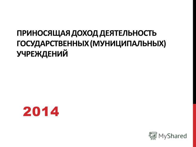 ПРИНОСЯЩАЯ ДОХОД ДЕЯТЕЛЬНОСТЬ ГОСУДАРСТВЕННЫХ (МУНИЦИПАЛЬНЫХ) УЧРЕЖДЕНИЙ 2014