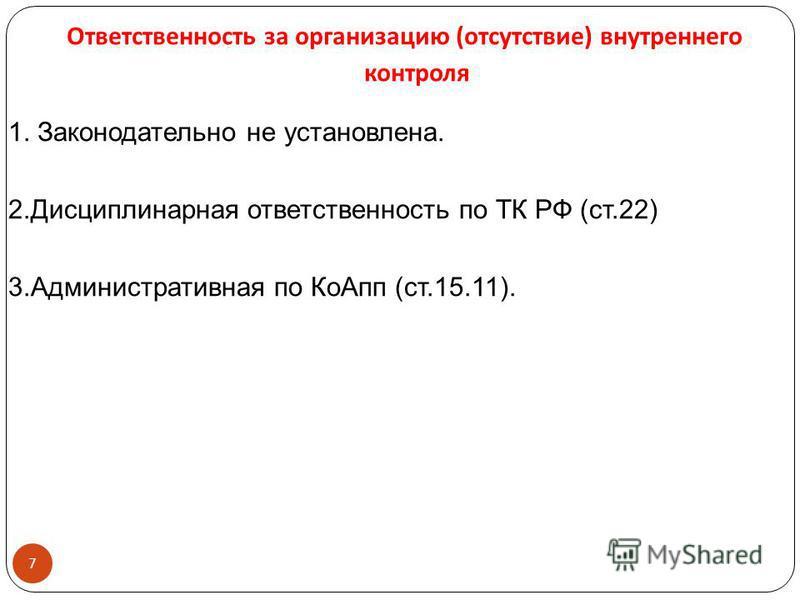 Ответственность за организацию ( отсутствие ) внутреннего контроля 7 1. Законодательно не установлена. 2. Дисциплинарная ответственность по ТК РФ (ст.22) 3. Административная по Ко Апп (ст.15.11).