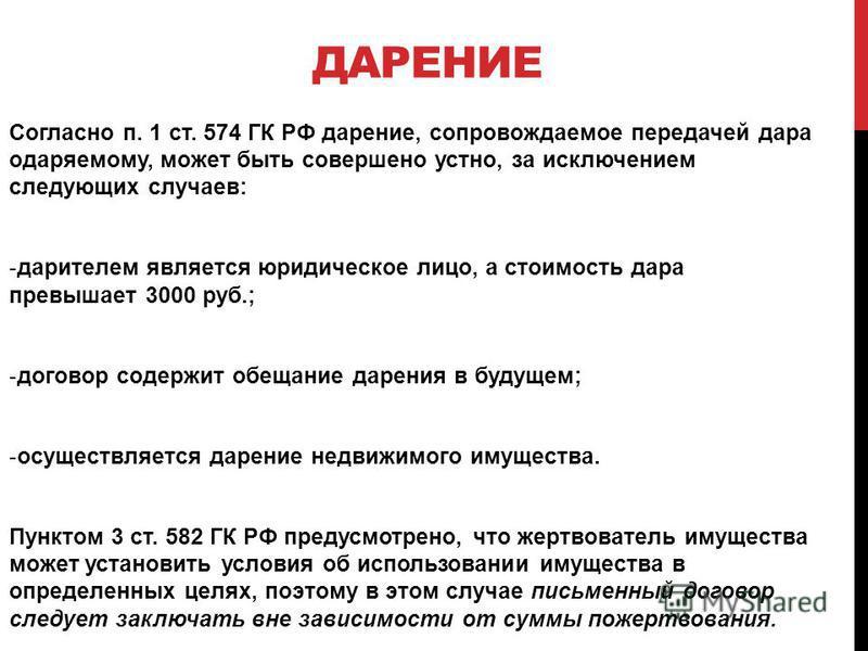 ДАРЕНИЕ Согласно п. 1 ст. 574 ГК РФ дарение, сопровождаемое передачей дара одаряемому, может быть совершено устно, за исключением следующих случаев: -дарителем является юридическое лицо, а стоимость дара превышает 3000 руб.; -договор содержит обещани