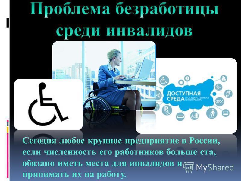 Сегодня любое крупное предприятие в России, если численность его работников больше ста, обязано иметь места для инвалидов и принимать их на работу.