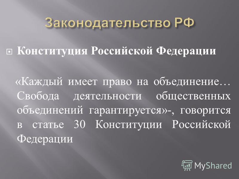 Конституция Российской Федерации « Каждый имеет право на объединение … Свобода деятельности общественных объединений гарантируется »-, говорится в статье 30 Конституции Российской Федерации