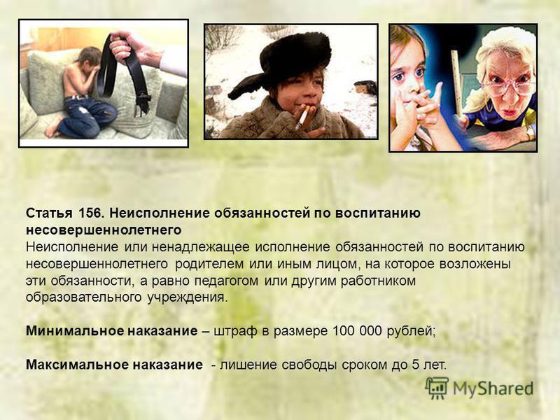 Статья 156. Неисполнение обязанностей по воспитанию несовершеннолетнего Неисполнение или ненадлежащее исполнение обязанностей по воспитанию несовершеннолетнего родителем или иным лицом, на которое возложены эти обязанности, а равно педагогом или друг