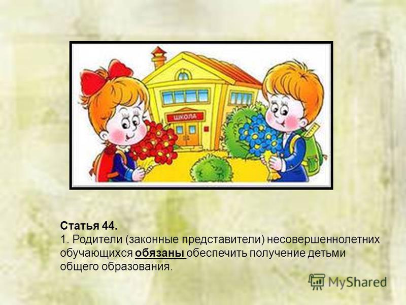 Статья 44. 1. Родители (законные представители) несовершеннолетних обучающихся обязаны обеспечить получение детьми общего образования.