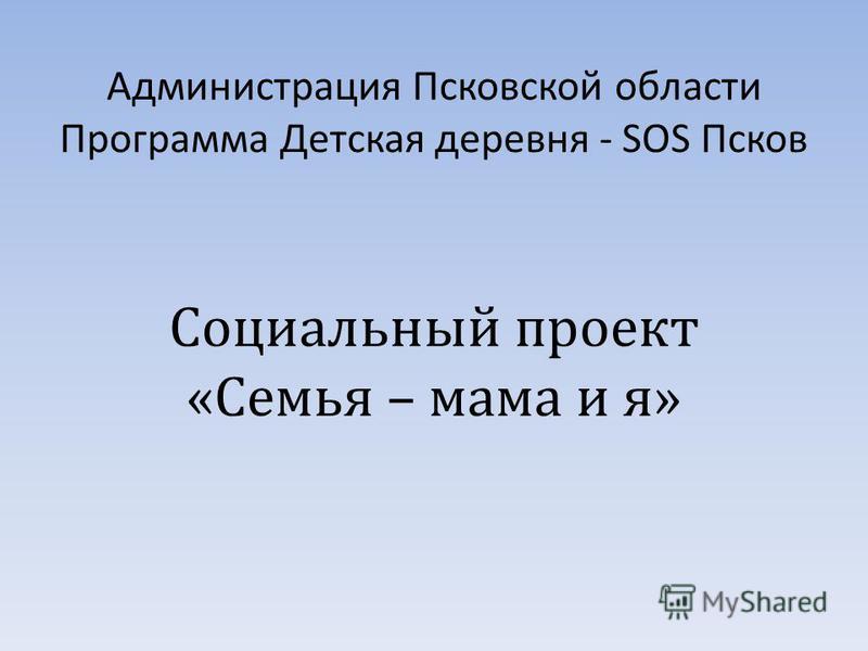 Администрация Псковской области Программа Детская деревня - SOS Псков Социальный проект «Семья – мама и я»